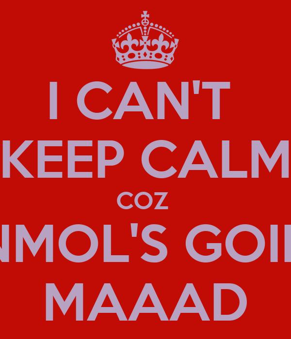 I CAN'T  KEEP CALM COZ  ANMOL'S GOING MAAAD