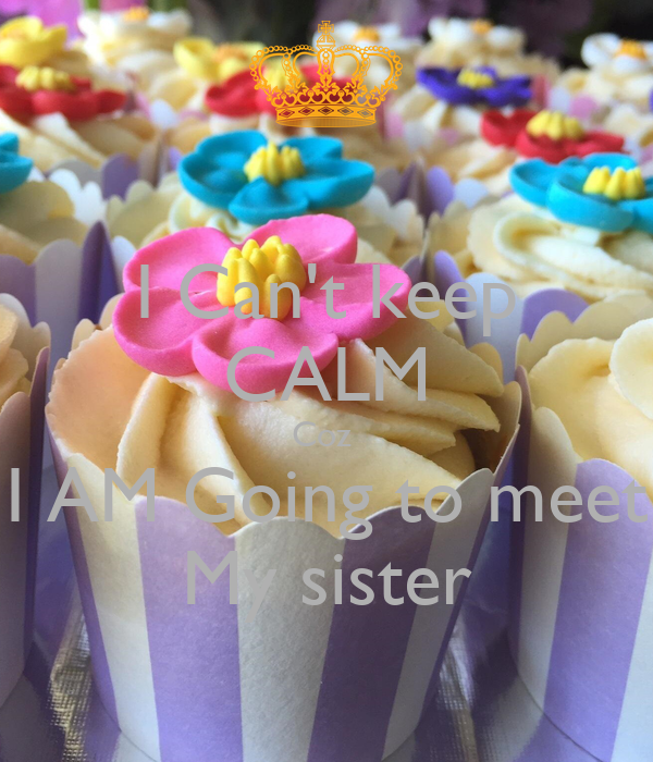I Can't keep CALM Coz  I AM Going to meet My sister