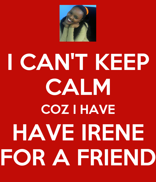 I CAN'T KEEP CALM COZ I HAVE HAVE IRENE FOR A FRIEND
