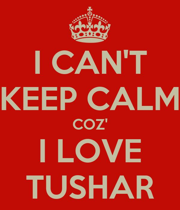 I CAN'T KEEP CALM COZ' I LOVE TUSHAR