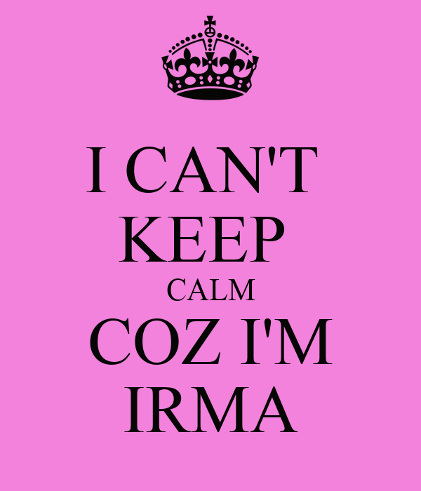I CAN'T  KEEP  CALM COZ I'M IRMA
