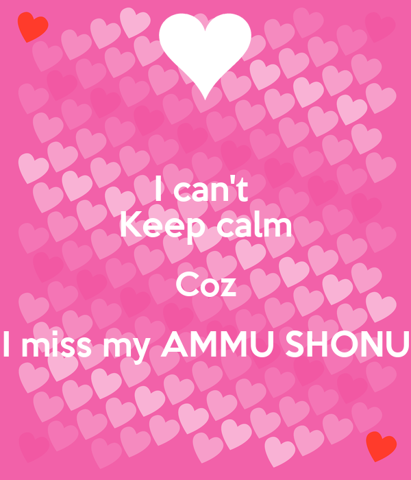 I can't  Keep calm Coz I miss my AMMU SHONU
