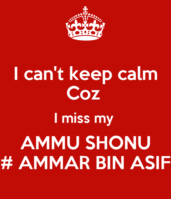 I can't keep calm Coz  I miss my  AMMU SHONU # AMMAR BIN ASIF
