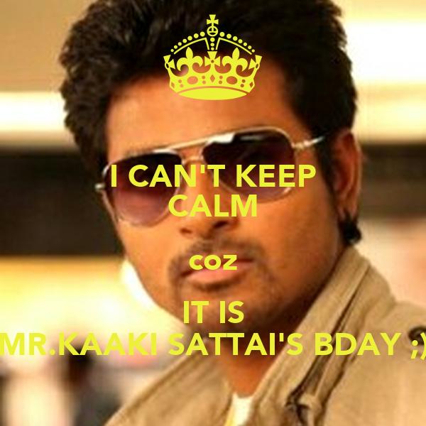 I CAN'T KEEP CALM coz IT IS MR.KAAKI SATTAI'S BDAY ;)