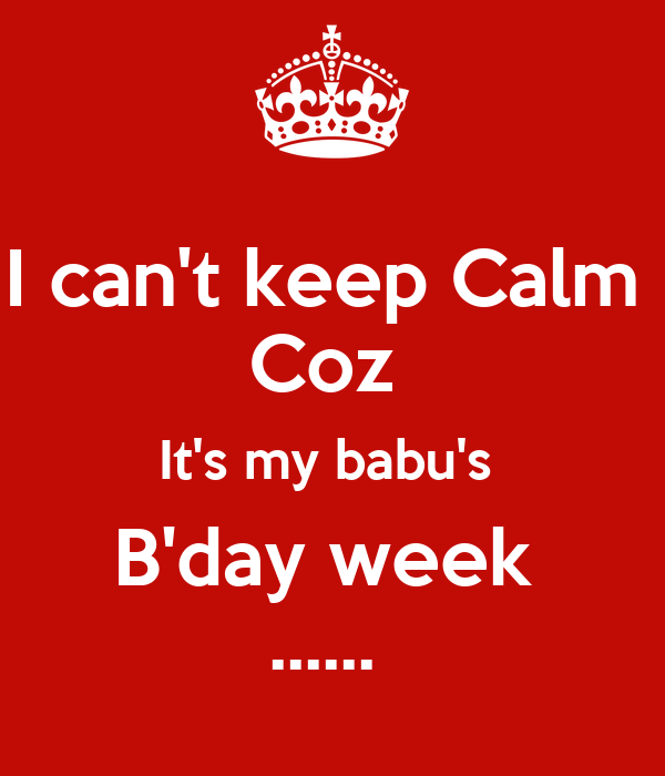 I can't keep Calm  Coz  It's my babu's  B'day week  ......