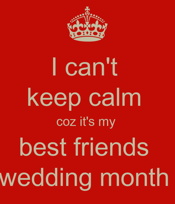 I can't  keep calm  coz it's my  best friends  wedding month