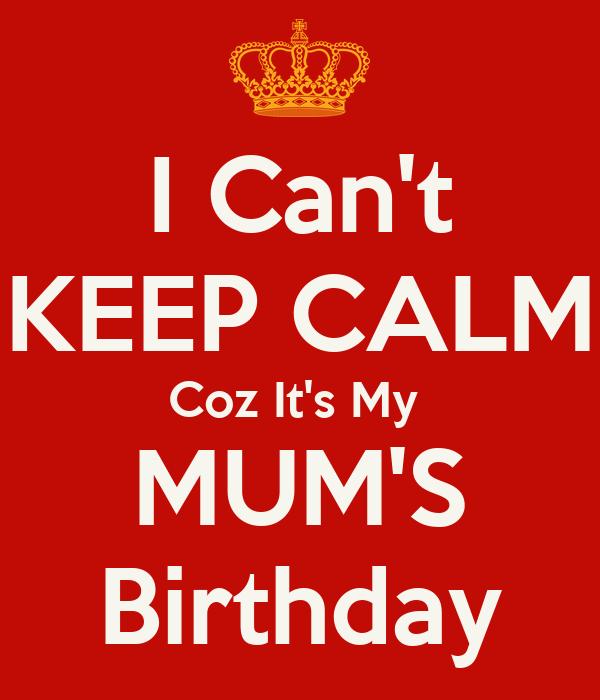 I Can't KEEP CALM Coz It's My  MUM'S Birthday