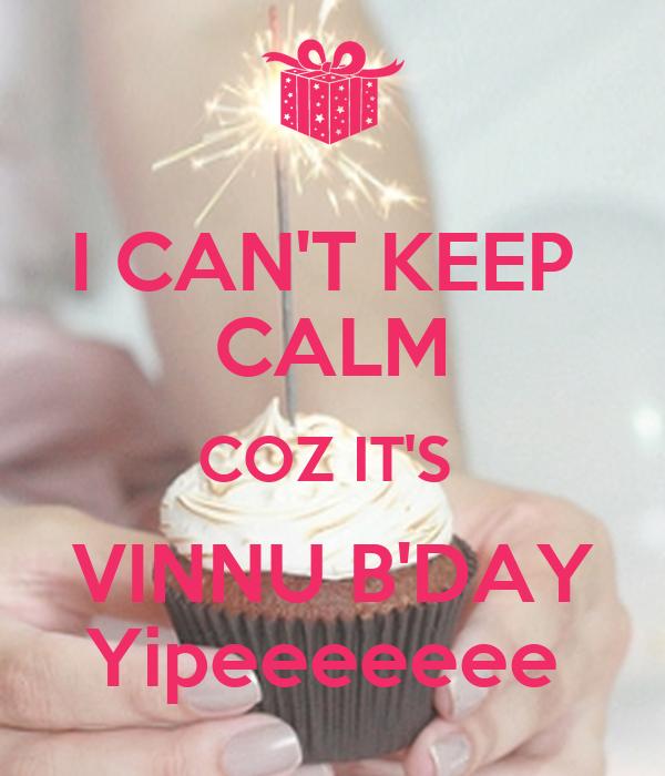 I CAN'T KEEP  CALM COZ IT'S  VINNU B'DAY Yipeeeeeee