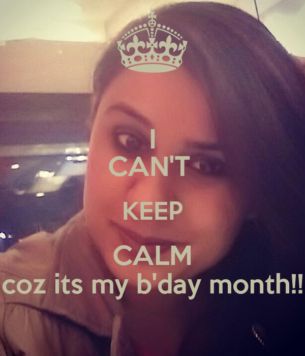 I CAN'T  KEEP CALM coz its my b'day month!!