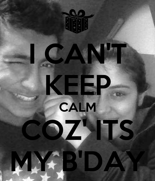 I CAN'T KEEP CALM COZ' ITS MY B'DAY