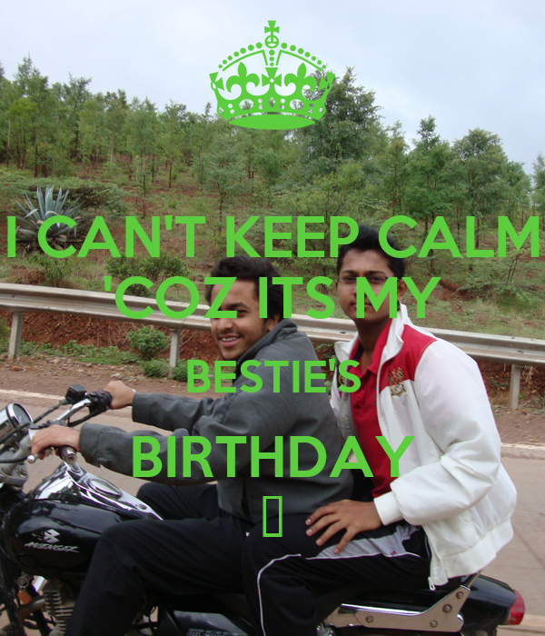 I CAN'T KEEP CALM 'COZ ITS MY BESTIE'S BIRTHDAY 😎