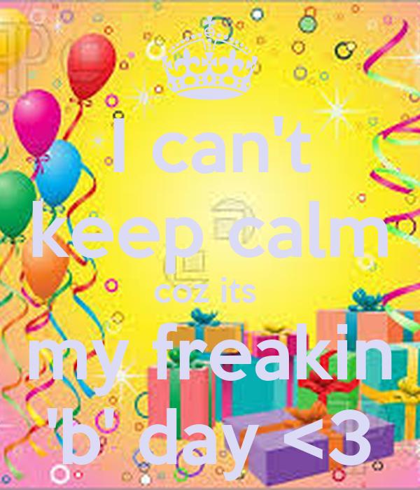 I can't keep calm coz its  my freakin 'b' day <3