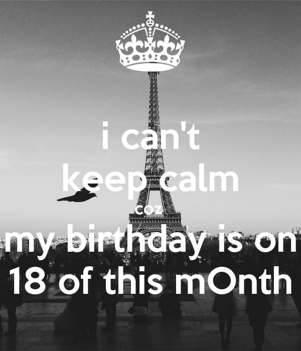 i can't keep calm coz  my birthday is on 18 of this mOnth