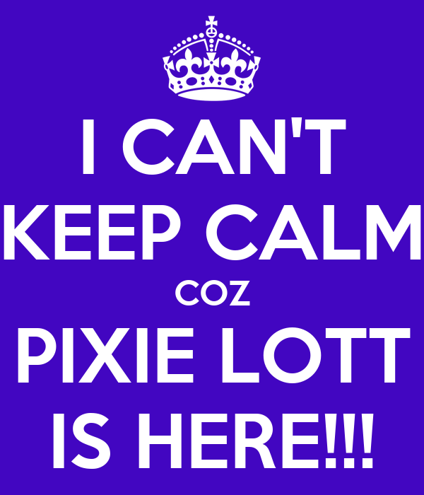 I CAN'T KEEP CALM COZ PIXIE LOTT IS HERE!!!