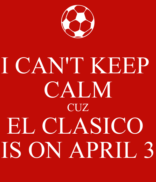 I CAN'T KEEP  CALM CUZ EL CLASICO  IS ON APRIL 3