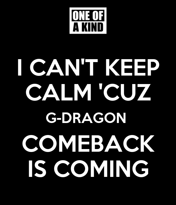I CAN'T KEEP CALM 'CUZ G-DRAGON  COMEBACK IS COMING