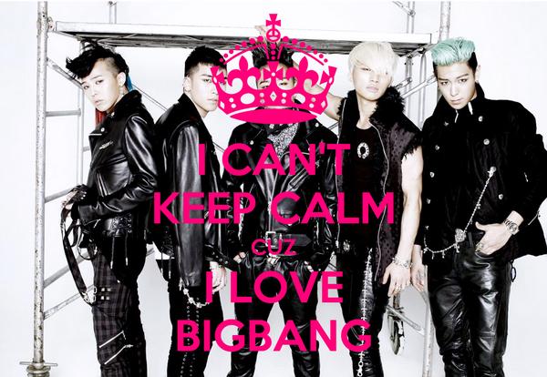 I CAN'T KEEP CALM CUZ I LOVE BIGBANG