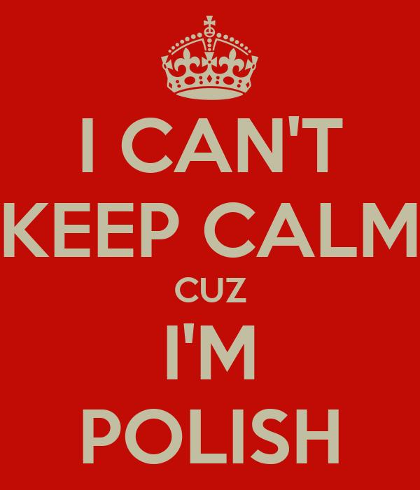 I CAN'T KEEP CALM CUZ I'M POLISH