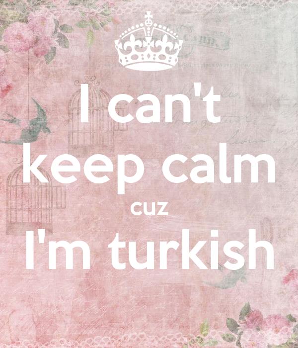 I can't keep calm cuz I'm turkish