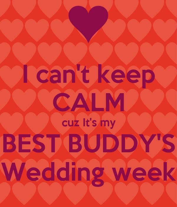 I can't keep CALM cuz It's my BEST BUDDY'S Wedding week