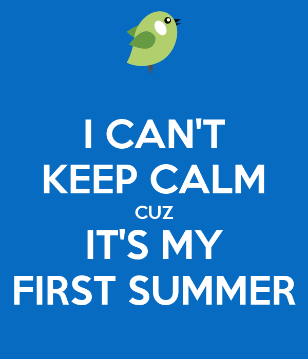 I CAN'T KEEP CALM CUZ IT'S MY FIRST SUMMER