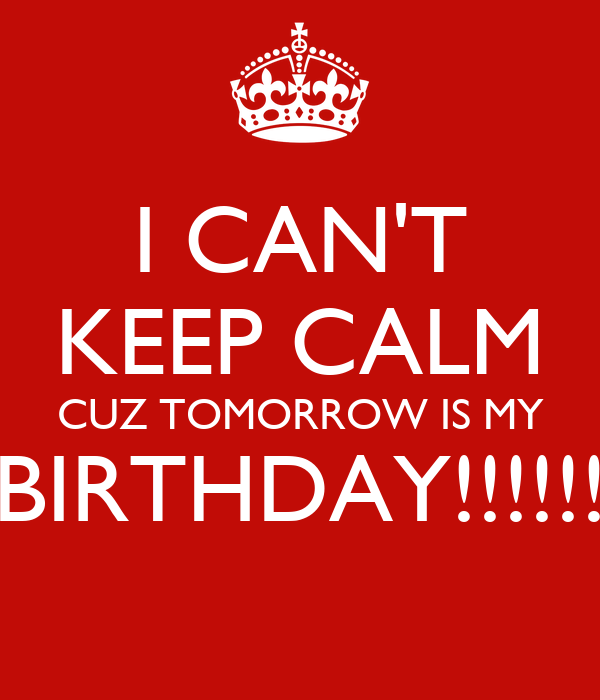 I CAN'T KEEP CALM CUZ TOMORROW IS MY BIRTHDAY!!!!!!