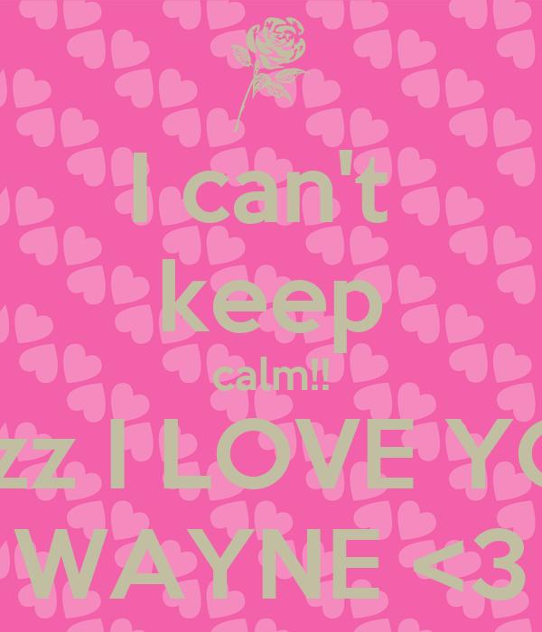 I can't  keep calm!! cuzz I LOVE YOU WAYNE <3