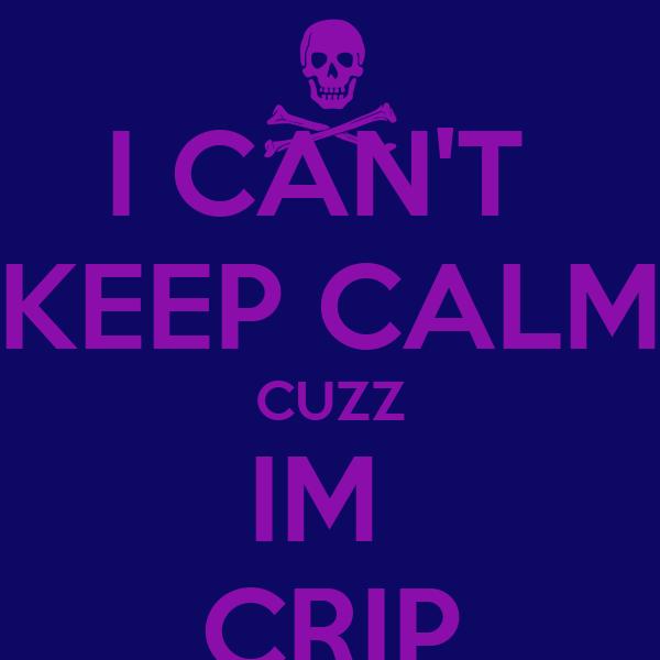 I CAN'T  KEEP CALM CUZZ IM  CRIP