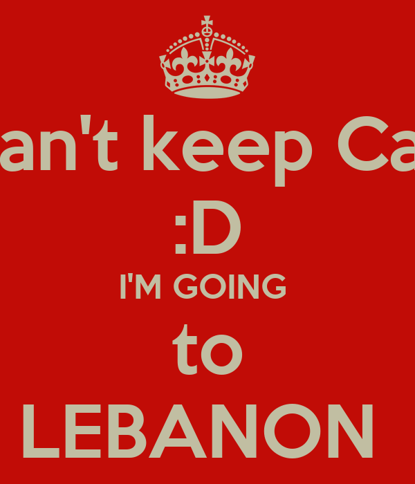 I Can't keep Calm :D I'M GOING  to LEBANON