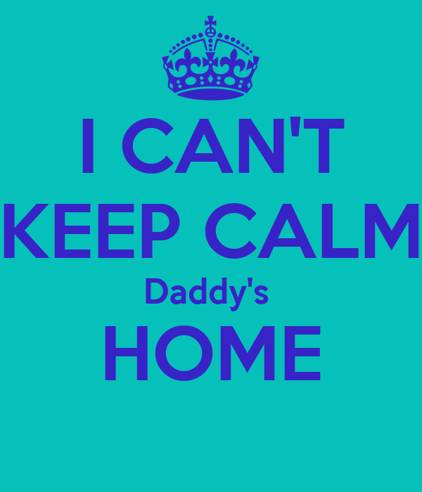 I CAN'T KEEP CALM Daddy's  HOME