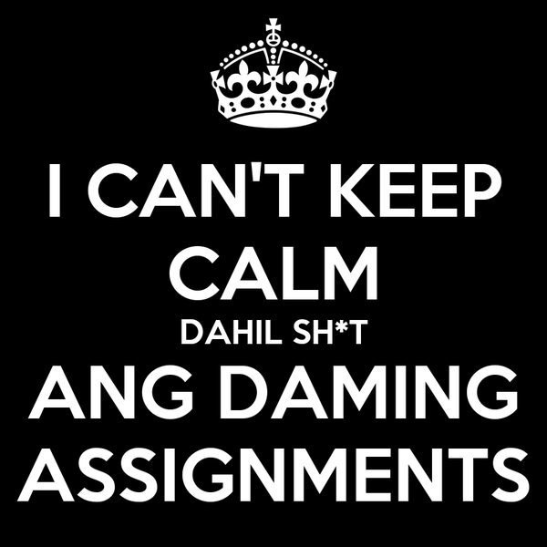 I CAN'T KEEP CALM DAHIL SH*T ANG DAMING ASSIGNMENTS