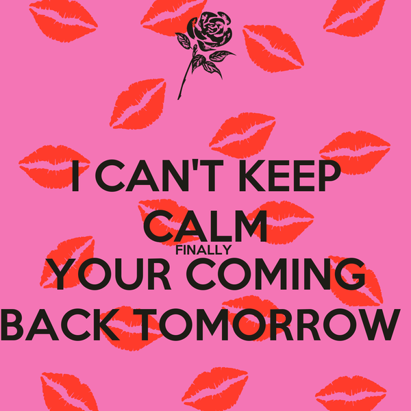 I CAN'T KEEP CALM FINALLY  YOUR COMING BACK TOMORROW