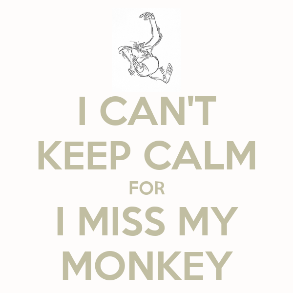 I CAN'T KEEP CALM FOR I MISS MY MONKEY