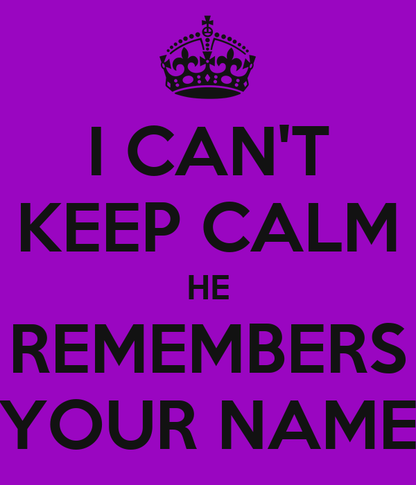 I CAN'T KEEP CALM HE REMEMBERS YOUR NAME