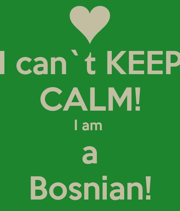 I can`t KEEP CALM! I am  a Bosnian!