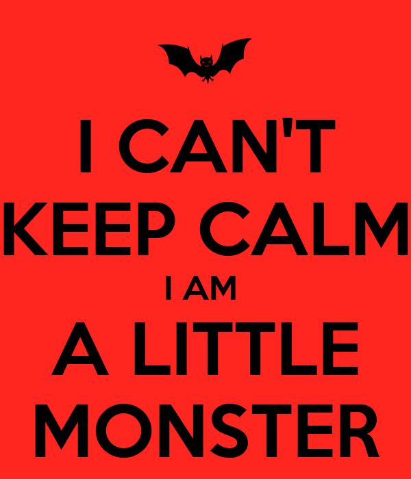I CAN'T KEEP CALM I AM  A LITTLE MONSTER