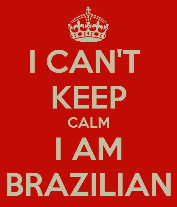 I CAN'T  KEEP CALM I AM BRAZILIAN