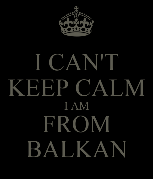 I CAN'T KEEP CALM I AM FROM BALKAN