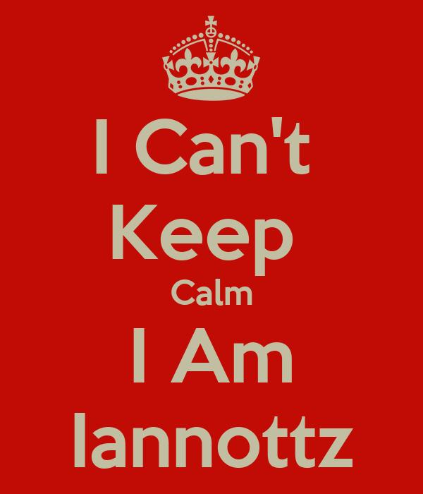 I Can't  Keep  Calm I Am Iannottz