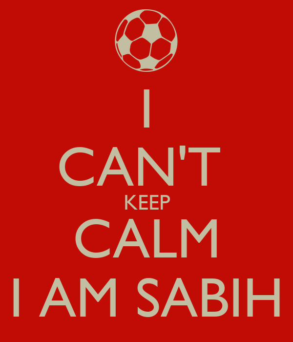 I CAN'T  KEEP CALM I AM SABIH