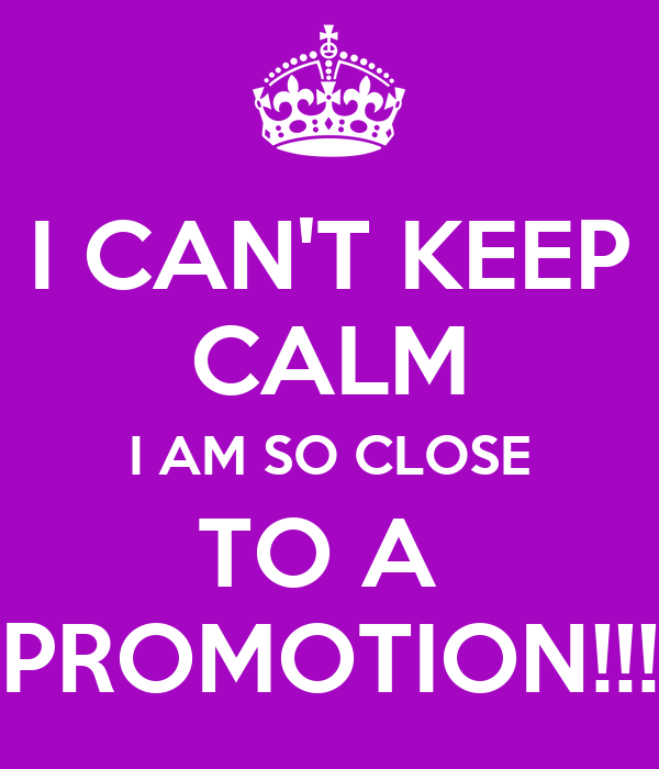 I CAN'T KEEP CALM I AM SO CLOSE TO A  PROMOTION!!!