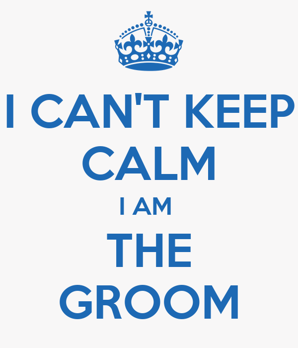 I CAN'T KEEP CALM I AM  THE GROOM