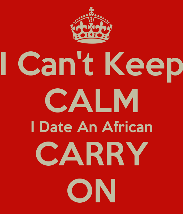I Can't Keep CALM I Date An African CARRY ON