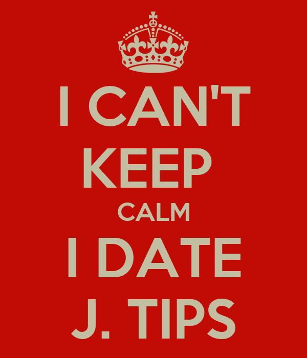 I CAN'T KEEP  CALM I DATE J. TIPS