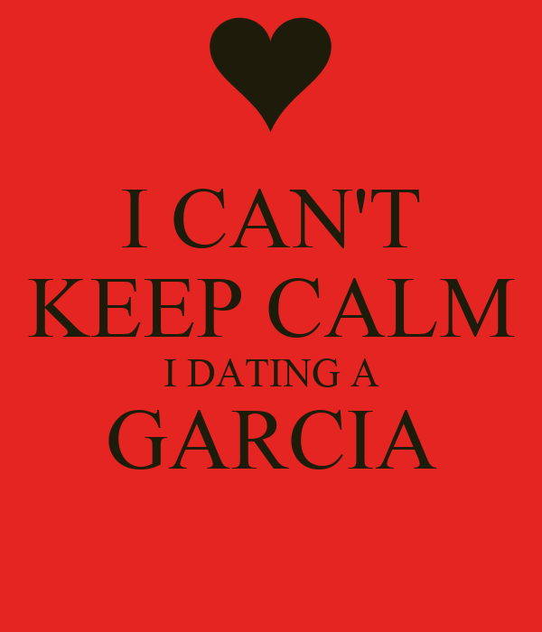 I CAN'T KEEP CALM I DATING A GARCIA