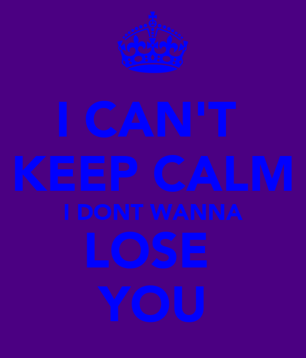 I CAN'T  KEEP CALM I DONT WANNA LOSE  YOU