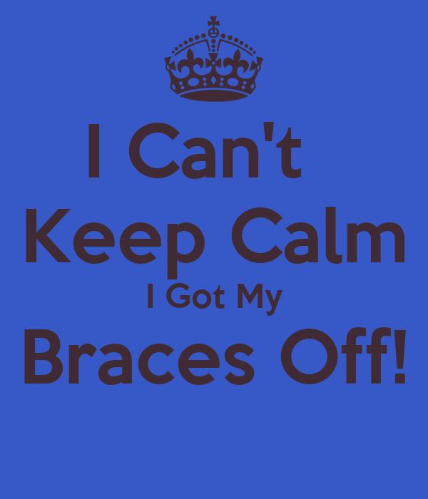 I Can't   Keep Calm I Got My Braces Off!