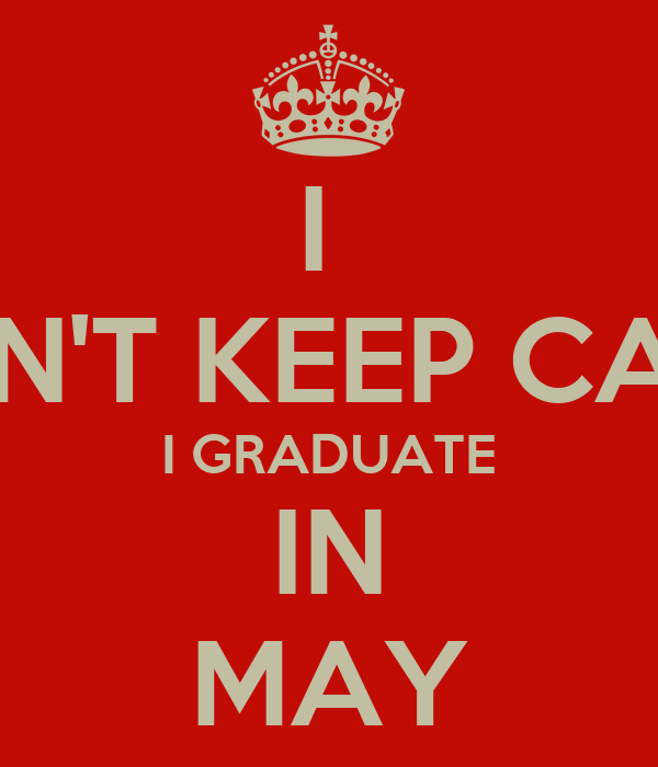 I  CAN'T KEEP CALM I GRADUATE IN MAY