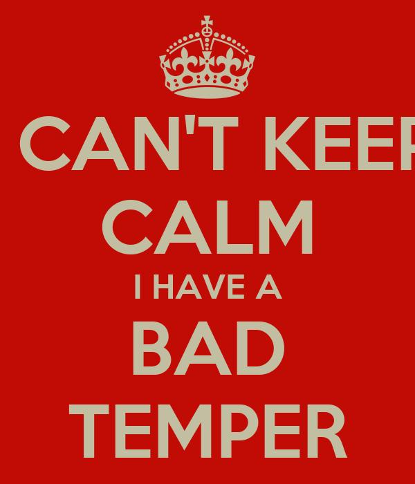 I CAN'T KEEP CALM I HAVE A BAD TEMPER
