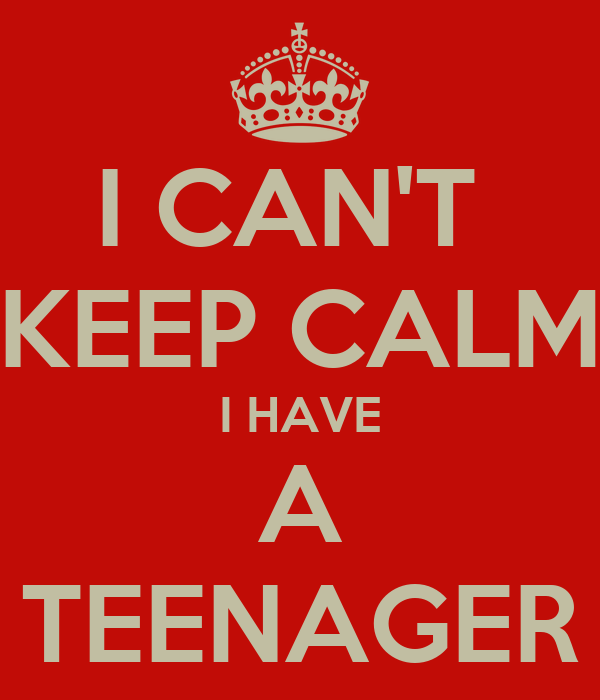 I CAN'T  KEEP CALM I HAVE A TEENAGER